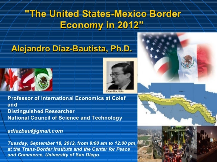 """The United States-Mexico Border              Economy in 2012"" Alejandro Díaz-Bautista, Ph.D.Professor of International Ec..."