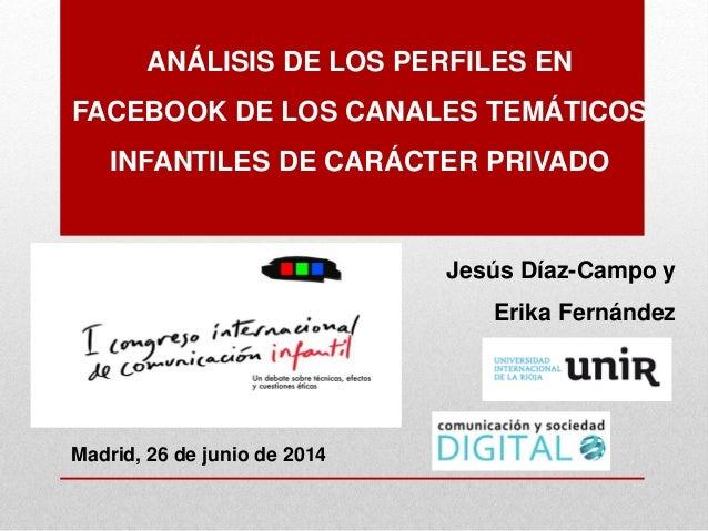 ANÁLISIS DE LOS PERFILES EN FACEBOOK DE LOS CANALES TEMÁTICOS INFANTILES DE CARÁCTER PRIVADO Jesús Díaz-Campo y Erika Fern...