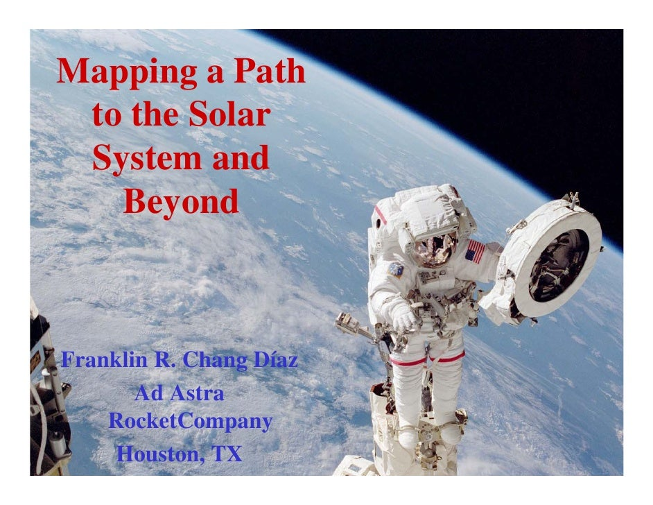 Mapping a Path to the Solar System and   BeyondFranklin R. Chang Díaz       Ad Astra    RocketCompany     Houston, TX