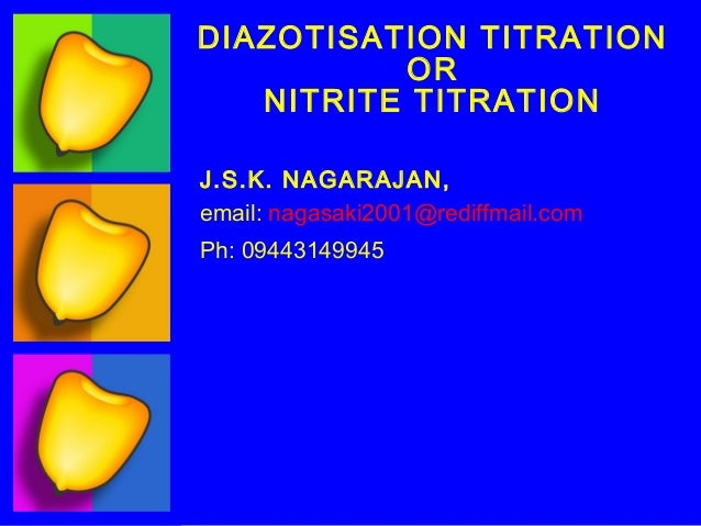 DIAZOTISATION TITRATION          OR   NITRITE TITRATIONJ.S.K. NAGARAJAN,email: nagasaki2001@rediffmail.comPh: 09443149945