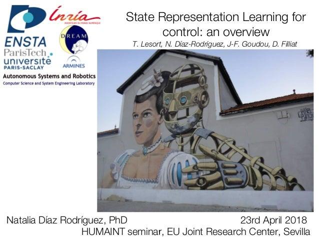 State Representation Learning for control: an overview T. Lesort, N. Díaz-Rodríguez, J-F. Goudou, D. Filliat Natalia Díaz ...