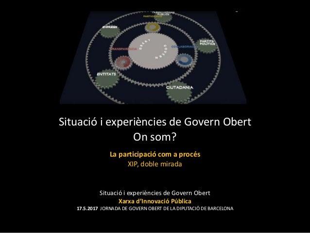 Situació i experiències de Govern Obert Xarxa d'Innovació Pública 17.5.2017 JORNADA DE GOVERN OBERT DE LA DIPUTACIÓ DE BAR...