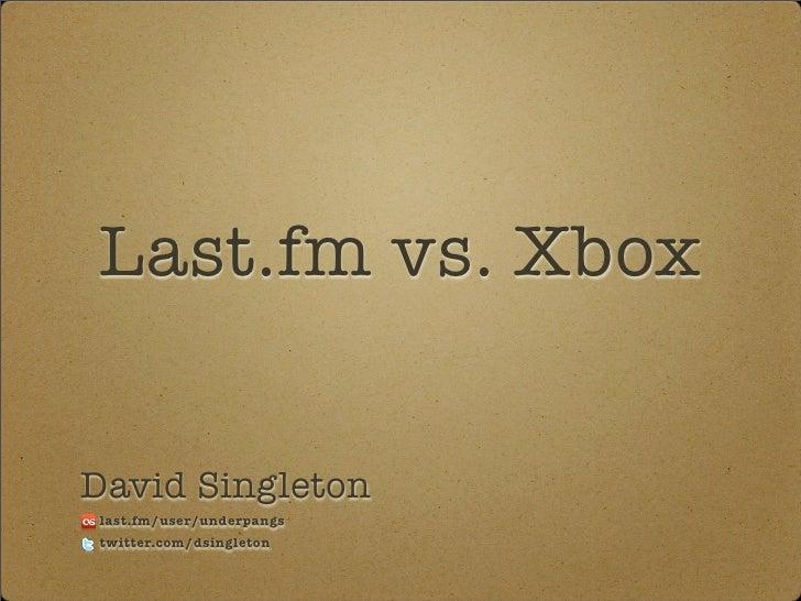 Last.fm vs. Xbox   David Singleton last.fm/user/underpangs twitter.com/dsingleton