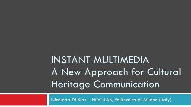 INSTANT MULTIMEDIA A New Approach for Cultural Heritage Communication Nicoletta Di Blas – HOC-LAB, Politecnico di Milano (...