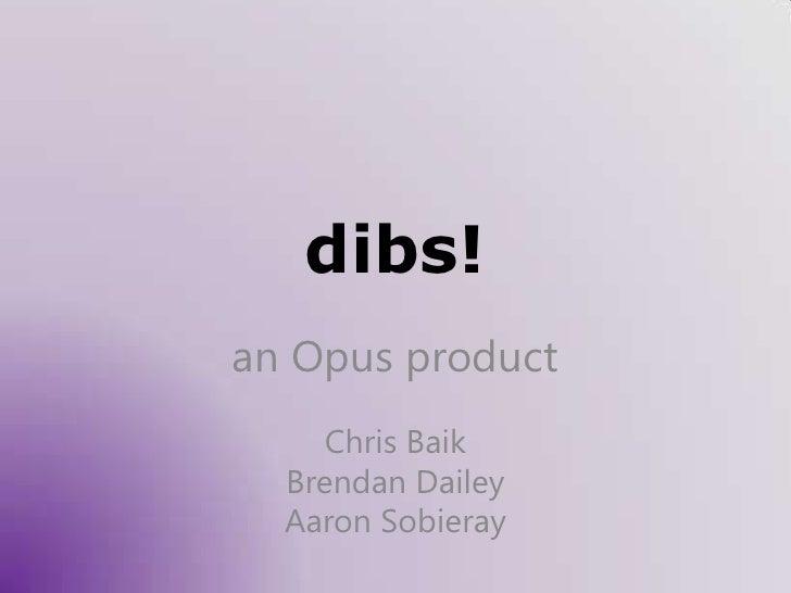dibs!<br />an Opus product<br />Chris Baik<br />Brendan Dailey<br />Aaron Sobieray<br />