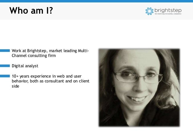 Who am I?Work at Brightstep, market leading Multi-Channel consulting firmDigital analyst10+ years experience in web and us...