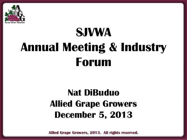 SJVWA Annual Meeting & Industry Forum Nat DiBuduo Allied Grape Growers December 5, 2013 Allied Grape Growers, 2013. All ri...