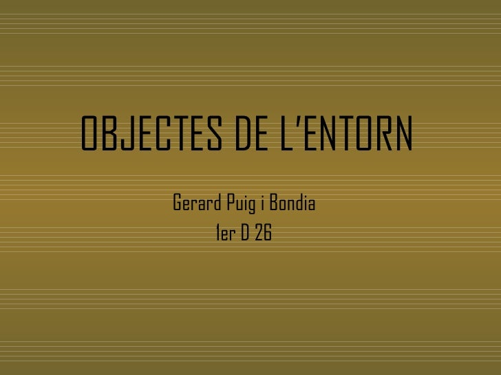 OBJECTES DE L'ENTORN <ul><li>Gerard Puig i Bondia  </li></ul><ul><li>1er D 26 </li></ul>