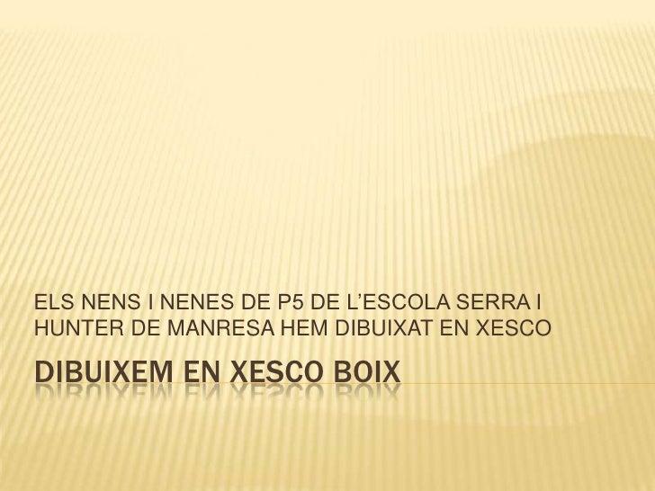 DIBUIXEM EN XESCO BOIX<br />ELS NENS I NENES DE P5 DE L'ESCOLA SERRA I HUNTER DE MANRESA HEM DIBUIXAT EN XESCO<br />