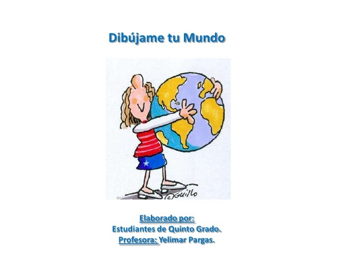 Dibújame tu Mundo       Elaborado por:Estudiantes de Quinto Grado.  Profesora: Yelimar Pargas.