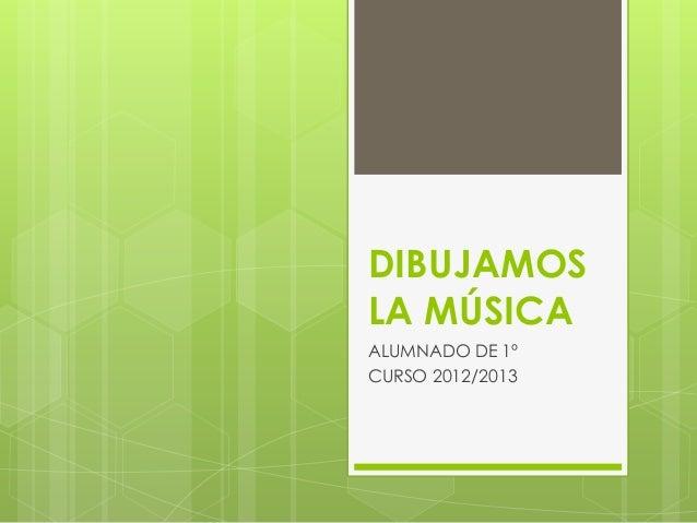 DIBUJAMOSLA MÚSICAALUMNADO DE 1ºCURSO 2012/2013