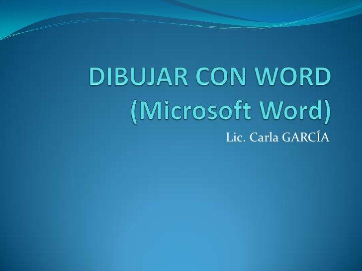 DIBUJAR CON WORD (Microsoft Word)<br />Lic. Carla GARCÍA<br />