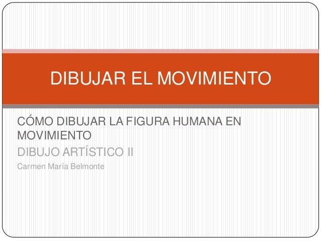 DIBUJAR EL MOVIMIENTO  CÓMO DIBUJAR LA FIGURA HUMANA EN  MOVIMIENTO  DIBUJO ARTÍSTICO II  Carmen María Belmonte