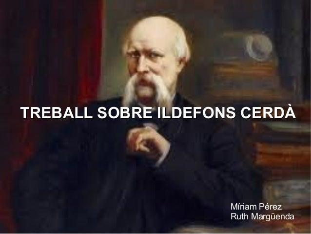TREBALL SOBRE ILDEFONS CERDÀ                     Míriam Pérez                     Ruth Margüenda