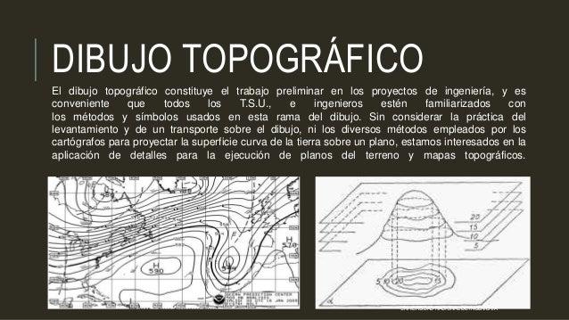 DIBUJO TOPOGRÁFICO El dibujo topográfico constituye el trabajo preliminar en los proyectos de ingeniería, y es conveniente...