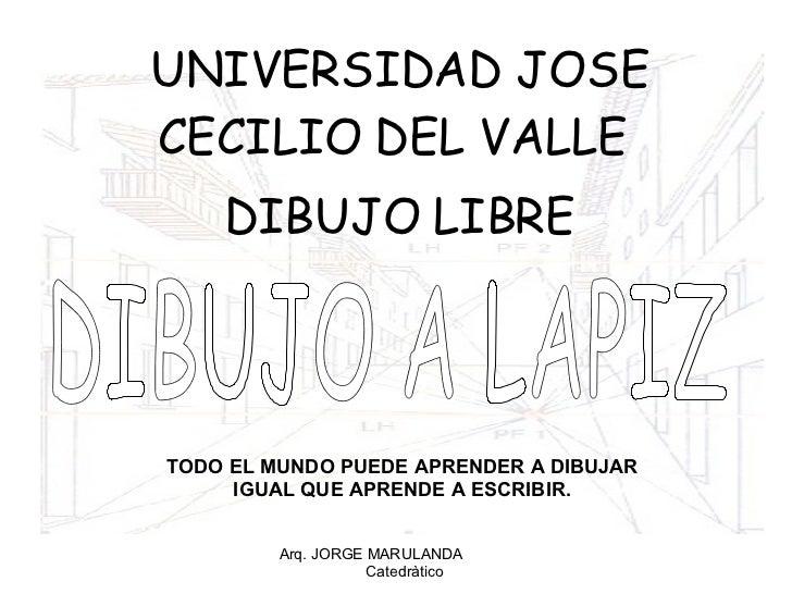 UNIVERSIDAD JOSE CECILIO DEL VALLE  DIBUJO LIBRE Arq. JORGE MARULANDA  Catedràtico DIBUJO A LAPIZ TODO EL MUNDO PUEDE APRE...