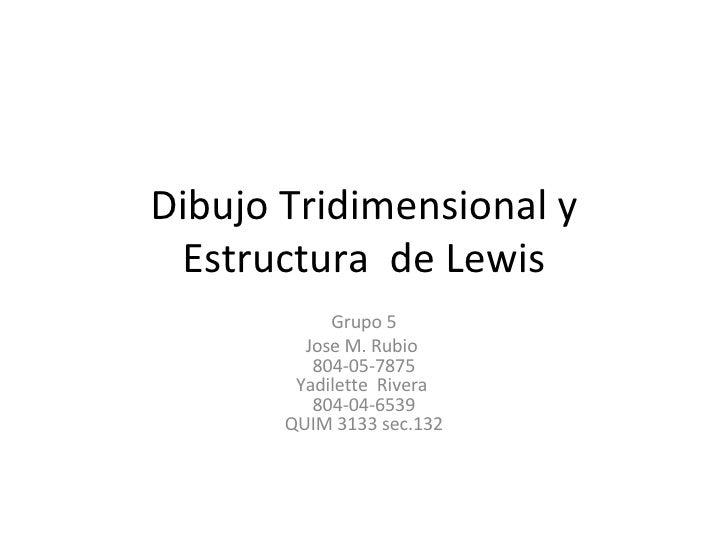 Dibujo Tridimensional y Estructura  de Lewis Grupo 5 Jose M. Rubio  804-05-7875 Yadilette Rivera  804-04-6539 QUIM 3133 s...