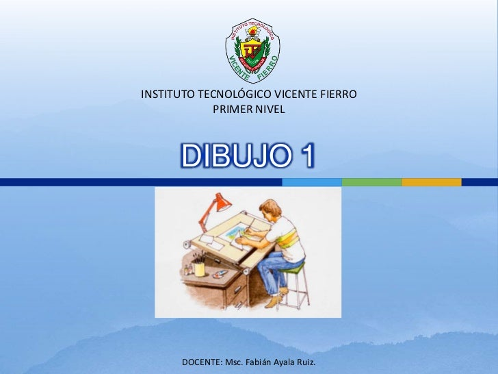 INSTITUTO TECNOLÓGICO VICENTE FIERRO             PRIMER NIVEL      DIBUJO 1      DOCENTE: Msc. Fabián Ayala Ruiz.