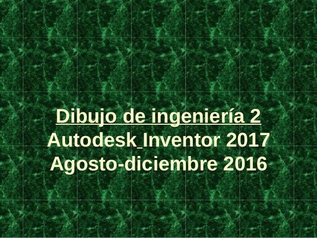 Dibujo de ingeniería 2 Autodesk Inventor 2017 Agosto-diciembre 2016