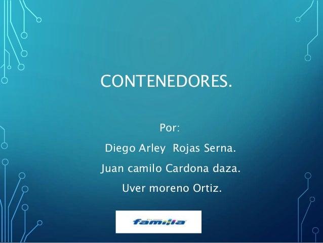 CONTENEDORES. Por: Diego Arley Rojas Serna. Juan camilo Cardona daza. Uver moreno Ortiz.