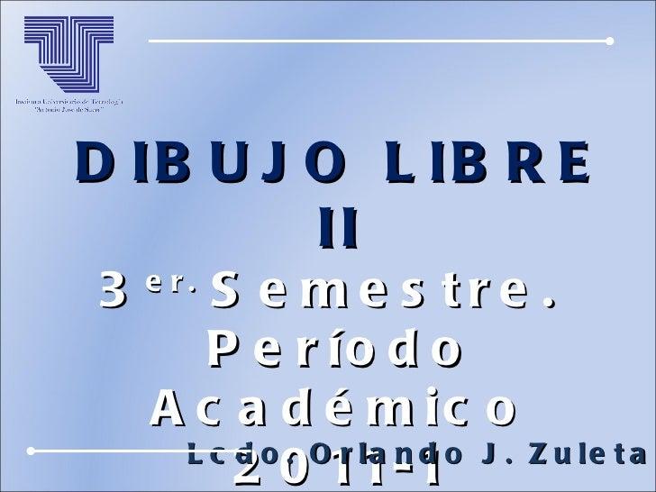 DIBUJO LIBRE II 3 er.  Semestre.  Período Académico 2011-1 Lcdo. Orlando J. Zuleta A.
