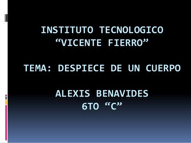 """INSTITUTO TECNOLOGICO""""VICENTE FIERRO""""TEMA: DESPIECE DE UN CUERPOALEXIS BENAVIDES6TO """"C"""""""
