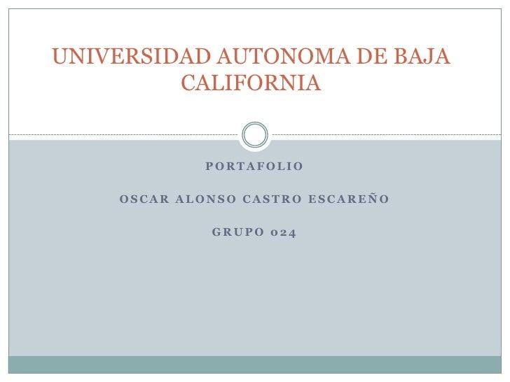 UNIVERSIDAD AUTONOMA DE BAJA         CALIFORNIA            PORTAFOLIO    OSCAR ALONSO CASTRO ESCAREÑO             GRUPO 024