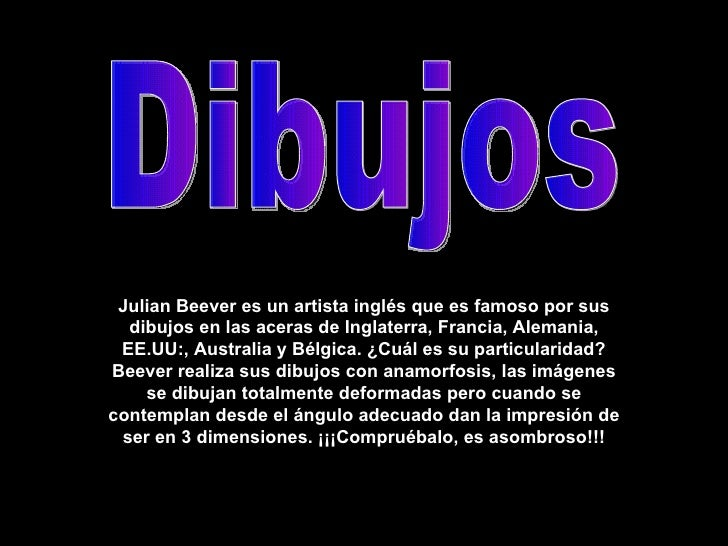 Julian Beever es un artista inglés que es famoso por sus dibujos en las aceras de Inglaterra, Francia, Alemania, EE.UU:, A...