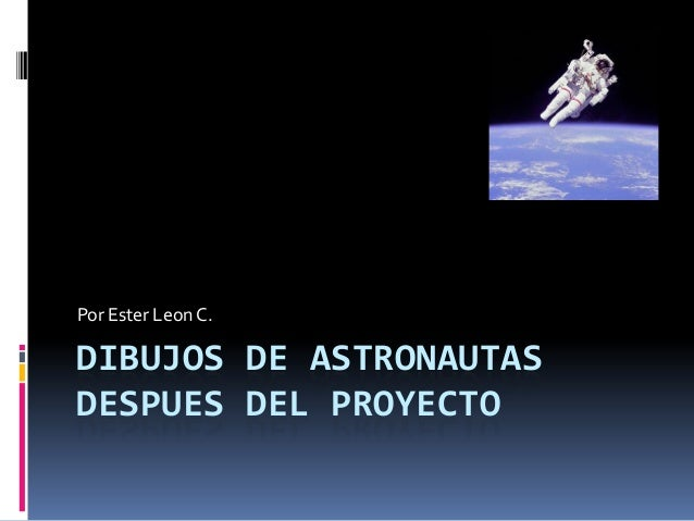 Por Ester Leon C.DIBUJOS DE ASTRONAUTASDESPUES DEL PROYECTO