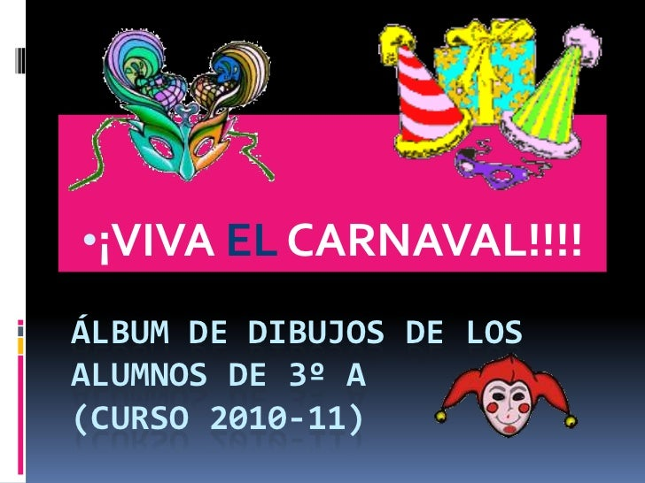 •¡VIVA EL CARNAVAL!!!!ÁLBUM DE DIBUJOS DE LOSALUMNOS DE 3º A(CURSO 2010-11)