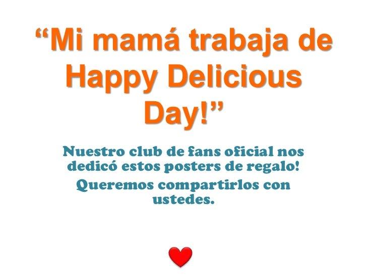 """""""Mi mamá trabaja de  Happy Delicious      Day!"""" Nuestro club de fans oficial nos dedicó estos posters de regalo!  Queremos..."""