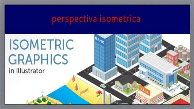 Perspectiva isométrica La perspectiva isométrica es una técnica de representación gráfica de un objeto tridimensional en d...