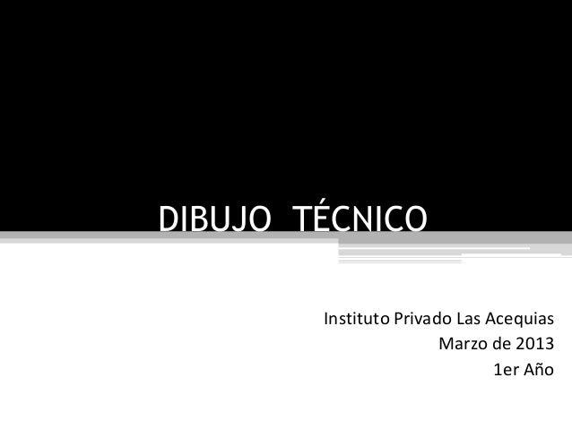 DIBUJO TÉCNICO Instituto Privado Las Acequias Marzo de 2013 1er Año