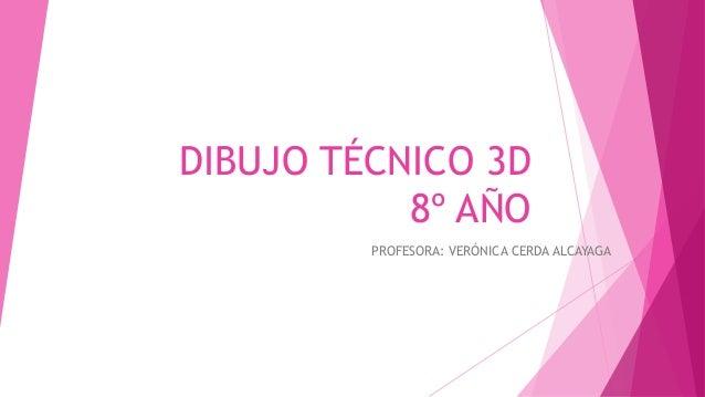 DIBUJO TÉCNICO 3D 8º AÑO PROFESORA: VERÓNICA CERDA ALCAYAGA