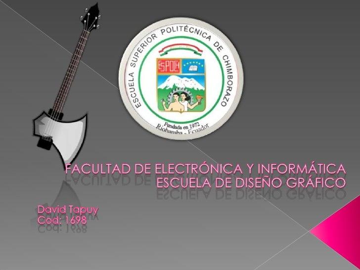 FACULTAD DE ELECTRÓNICA Y INFORMÁTICA<br />ESCUELA DE DISEÑO GRÁFICO<br />David Tapuy<br />Cod: 1698<br />