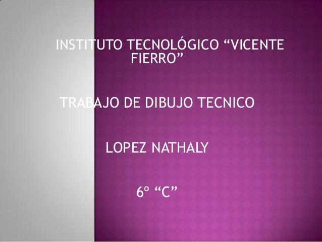 "INSTITUTO TECNOLÓGICO ""VICENTEFIERRO""TRABAJO DE DIBUJO TECNICOLOPEZ NATHALY6º ""C"""