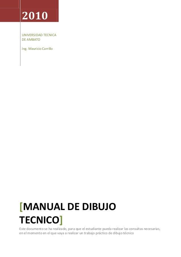 2010 UNIVERSIDAD TECNICA DE AMBATO Ing. Mauricio Carrillo [MANUAL DE DIBUJO TECNICO] Este documento se ha realizado, para ...