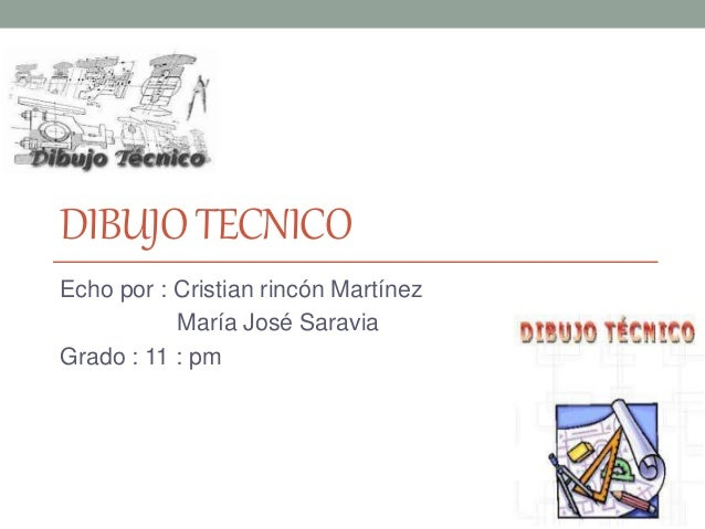 DIBUJOTECNICO Echo por : Cristian rincón Martínez María José Saravia Grado : 11 : pm