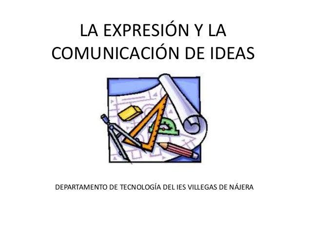 LA EXPRESIÓN Y LA COMUNICACIÓN DE IDEAS DEPARTAMENTO DE TECNOLOGÍA DEL IES VILLEGAS DE NÁJERA