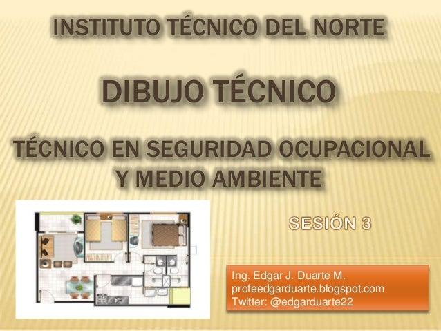 INSTITUTO TÉCNICO DEL NORTEDIBUJO TÉCNICOTÉCNICO EN SEGURIDAD OCUPACIONALY MEDIO AMBIENTEIng. Edgar J. Duarte M.profeedgar...