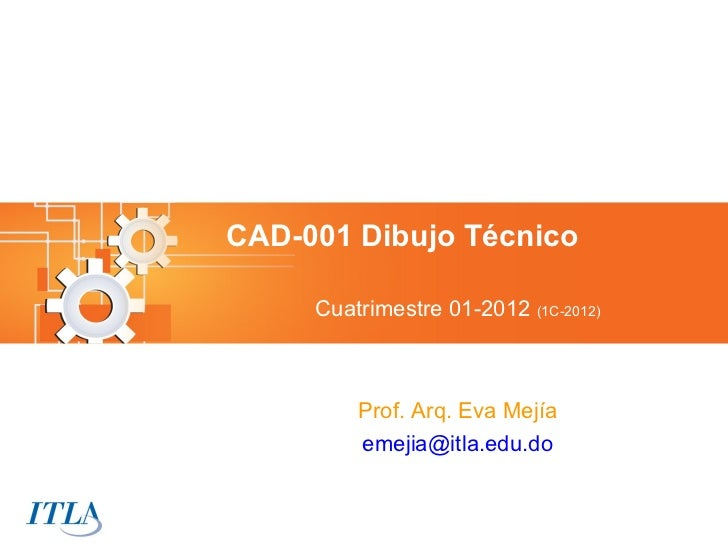 CAD-001 Dibujo Técnico     Cuatrimestre 01-2012 (1C-2012)         Prof. Arq. Eva Mejía         emejia@itla.edu.do