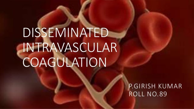 DISSEMINATED INTRAVASCULAR COAGULATION P.GIRISH KUMAR ROLL NO.89