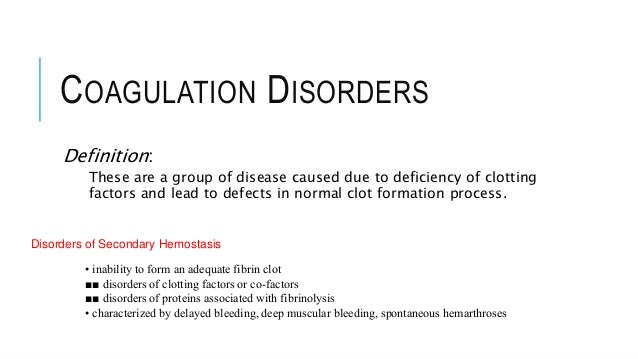 Disorders of Secondary Hemostasis • inability to form an adequate fibrin clot ■■ disorders of clotting factors or co-facto...