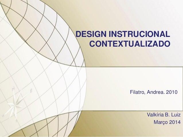 DESIGN INSTRUCIONAL CONTEXTUALIZADO Filatro, Andrea. 2010 Valkíria B. Luiz Março 2014