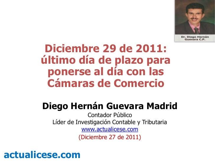 Diciembre 29 de 2011:       último día de plazo para        ponerse al día con las        Cámaras de Comercio       Diego ...