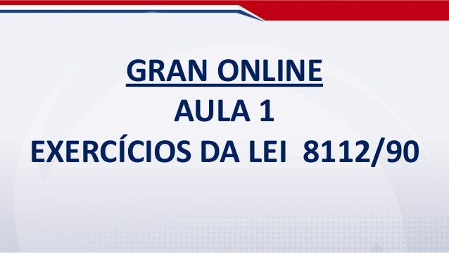 GRAN ONLINE         AULA 1EXERCÍCIOS DA LEI 8112/90