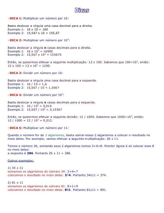 DICA 1: Multiplicar um número por 10: Basta deslocar a vírgula uma casa decimal para a direita. Exemplo 1: 16 x 10 = 160 E...