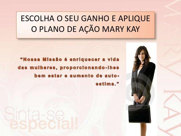 """ESCOLHA O SEU GANHO E APLIQUE O PLANO DE AÇÃO MARY KAY <br />""""Nossa Missão é enriquecer a vida das mulheres, proporcionand..."""