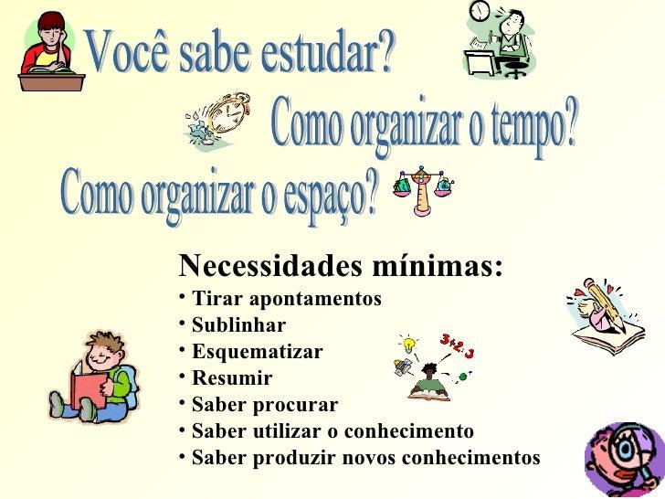 Você sabe estudar? Como organizar o tempo? Como organizar o espaço? <ul><li>Necessidades mínimas: </li></ul><ul><li>Tirar ...