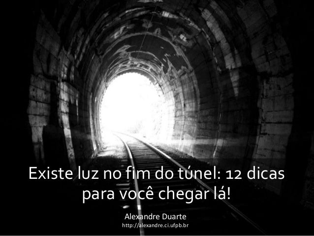  Existe luz no fim do túnel: 12 dicas para você chegar lá! Alexandre Duarte http://alexandre.ci.ufpb.br